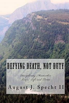 Defying Death Not Duty - Deciphering the Mysteries of Meriwether Lewis (Paperback): August J. Specht II