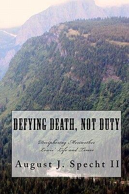 Defying Death Not Duty - Deciphering the Mysteries of Meriwether Lewis (Paperback): August J. Specht II