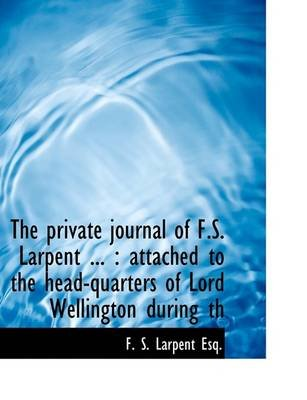 The Private Journal of F.S. Larpent ... - Attached to the Head-Quarters of Lord Wellington During Th (Large print, Paperback,...