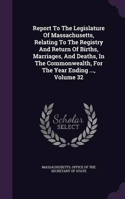 Report to the Legislature of Massachusetts, Relating to the Registry and Return of Births, Marriages, and Deaths, in the...