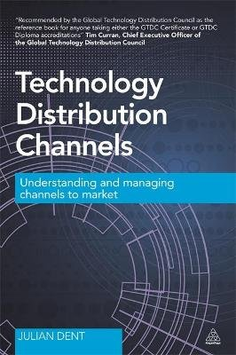 Technology Distribution Channels - Understanding and Managing Channels to Market (Paperback): Julian Dent