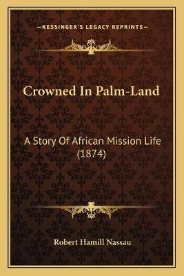 Crowned in Palm-Land - A Story of African Mission Life (1874) (Paperback): Robert Hamill Nassau