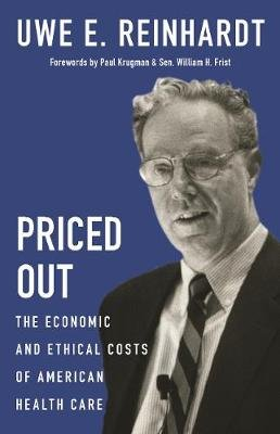 Priced Out - The Economic and Ethical Costs of American Health Care (Hardcover): Uwe E Reinhardt