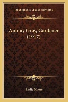 Antony Gray, Gardener (1917) (Paperback): Leslie Moore