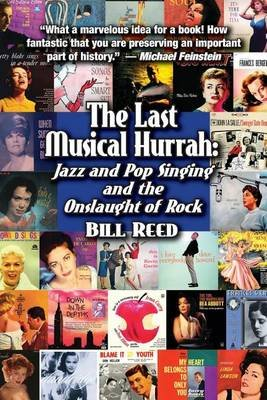 The Last Musical Hurrah - Jazz and Pop Singing and the Onslaught of Rock (Paperback): Bill Reed