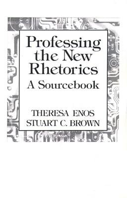 Professing the New Rhetorics - A Sourcebook (Paperback): Theresa Enos, Stuart C. Brown