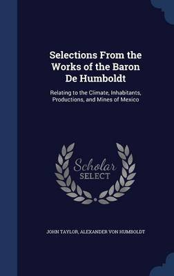 Selections from the Works of the Baron de Humboldt - Relating to the Climate, Inhabitants, Productions, and Mines of Mexico...