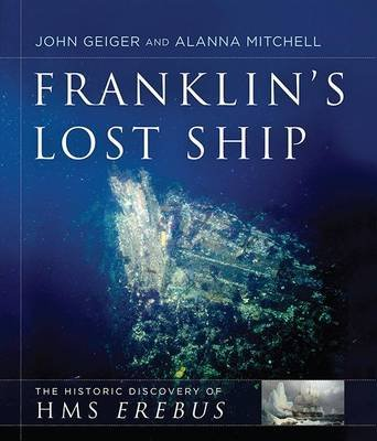 Franklin's Lost Ship - The Historical Discovery of HMS Erebus (Hardcover): John Geiger, Alanna Mitchell