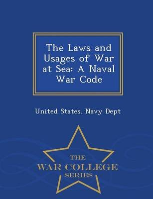 The Laws and Usages of War at Sea - A Naval War Code - War College Series (Paperback): United States Navy Dept.