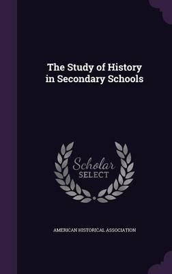 The Study of History in Secondary Schools (Hardcover): ' American Historical Association