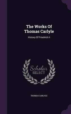 The Works of Thomas Carlyle - History of Friedrich II (Hardcover): Thomas Carlyle