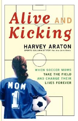 Alive and Kicking - When Soccer Moms Take the Field and Change Their Lives Forever (Paperback): Harvey Araton
