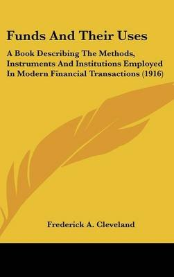 Funds and Their Uses - A Book Describing the Methods, Instruments and Institutions Employed in Modern Financial Transactions...