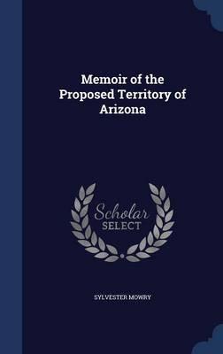 Memoir of the Proposed Territory of Arizona (Hardcover): Sylvester Mowry