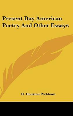 Present Day American Poetry and Other Essays (Hardcover): H. Houston Peckham