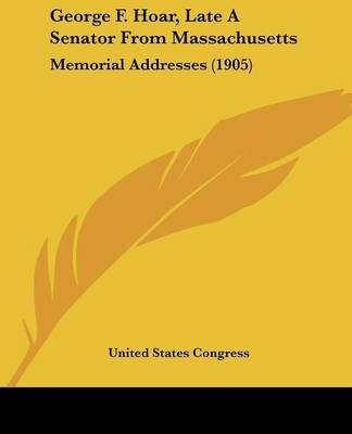 George F. Hoar, Late A Senator From Massachusetts - Memorial Addresses (1905) (Paperback): United States Congress