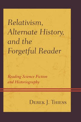 Relativism, Alternate History, and the Forgetful Reader - Reading Science Fiction and Historiography (Hardcover): Derek Thiess