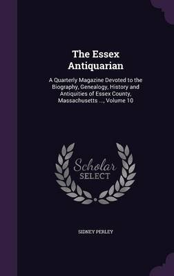 The Essex Antiquarian - A Quarterly Magazine Devoted to the Biography, Genealogy, History and Antiquities of Essex County,...