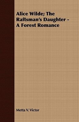 Alice Wilde; The Raftsman's Daughter - A Forest Romance (Paperback): Metta Victoria Fuller Victor