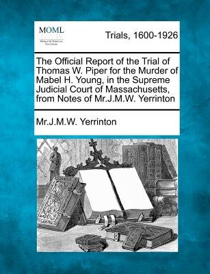 The Official Report of the Trial of Thomas W. Piper for the Murder of Mabel H. Young, in the Supreme Judicial Court of...