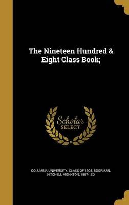 The Nineteen Hundred & Eight Class Book; (Hardcover): Columbia University Class of 1908, Kitchell Monkton 1887- Boorman