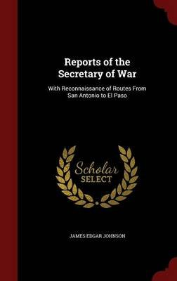 Reports of the Secretary of War - With Reconnaissance of Routes from San Antonio to El Paso (Hardcover): James Edgar Johnson