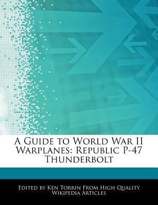A Guide to World War II Warplanes - Republic P-47 Thunderbolt (Paperback): Ken Torrin