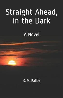 Straight Ahead, in the Dark (Paperback): S M Bailey