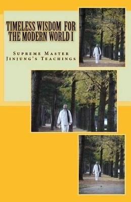 Timeless Wisdom for the Modern World I - Master Jinjung's Teachings (Paperback): Master Jinjung, Shihyun Kim Ph D