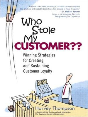 Who Stole My Customer? - Winning Strategies for Creating and Sustaining Customer Loyalty (Electronic book text): Harvey Thompson
