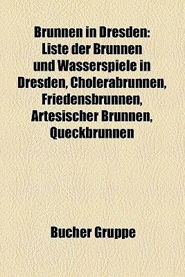 Brunnen in Dresden - Liste Der Brunnen Und Wasserspiele in Dresden, Cholerabrunnen, Friedensbrunnen, Artesischer Brunnen,...