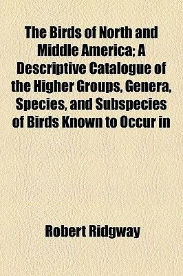 The Birds of North and Middle America; A Descriptive Catalogue of the Higher Groups, Genera, Species, and Subspecies of Birds...