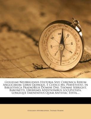 Guilielmi Neubrigensis Historia Sive Chronica Rerum Anglicarum - Libris Quinque, E Codice Ms. Pervetusto, in Bibliotheca...