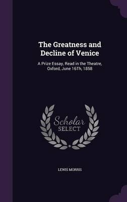 The Greatness and Decline of Venice - A Prize Essay, Read in the Theatre, Oxford, June 16th, 1858 (Hardcover): Lewis Morris