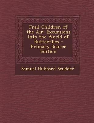 Frail Children of the Air - Excursions Into the World of Butterflies (Paperback, Primary Source): Samuel Hubbard Scudder