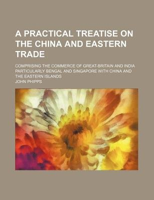 A Practical Treatise on the China and Eastern Trade; Comprising the Commerce of Great-Britain and India Particularly Bengal and...