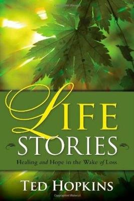 Life Stories - Healing and Hope in the Wake of Loss (Paperback): Ted Hopkins