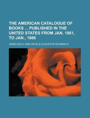 The American Catalogue of Books Published in the United States from Jan. 1861, to Jan., 1866 (Paperback): James Kelly