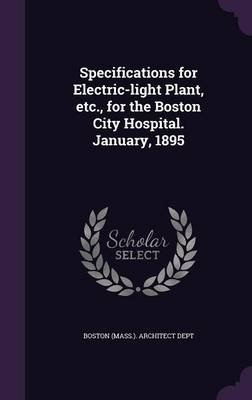 Specifications for Electric-Light Plant, Etc., for the Boston City Hospital. January, 1895 (Hardcover): Boston (Mass )...