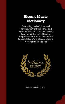 Elson's Music Dictionary - Containing the Definition and Pronunciation of Such Terms and Signs as Are Used in Modern...
