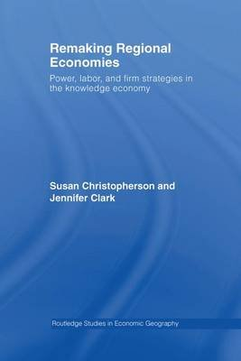 Remaking Regional Economies - Power, Labor, and Firm Strategies in the Knowledge Economy (Paperback): Susan Christopherson