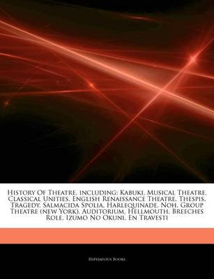 Articles on History of Theatre, Including - Kabuki, Musical Theatre, Classical Unities, English Renaissance Theatre, Thespis,...