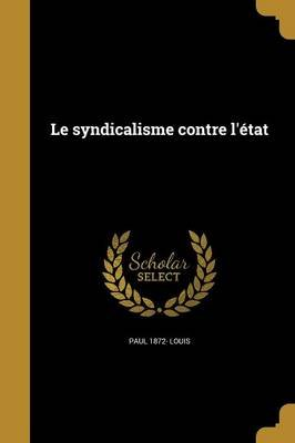 Le Syndicalisme Contre L'Etat (French, Paperback): Paul 1872- Louis