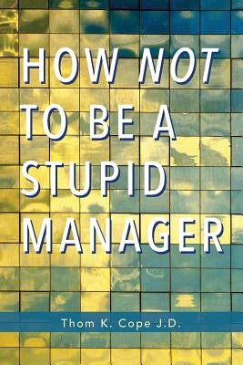 How Not to be a Stupid Manager (Paperback): Thom K. Cope J. D.