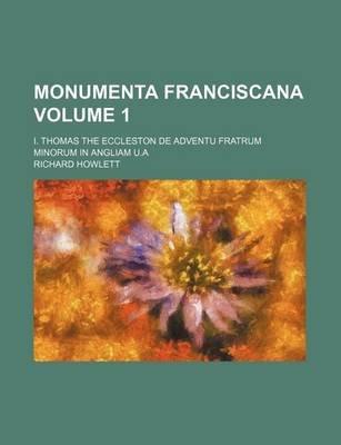 Monumenta Franciscana Volume 1; I. Thomas the Eccleston de Adventu Fratrum Minorum in Angliam U.a (Paperback): Richard Howlett