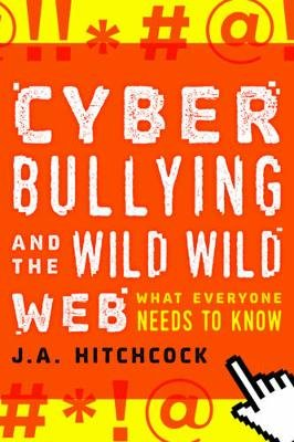 Cyberbullying and the Wild, Wild Web - What You Need to Know (Hardcover): J. A. Hitchcock