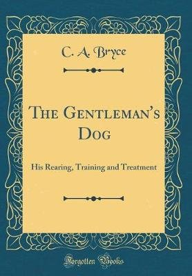 The Gentleman's Dog - His Rearing, Training and Treatment (Classic Reprint) (Hardcover): C. A. Bryce