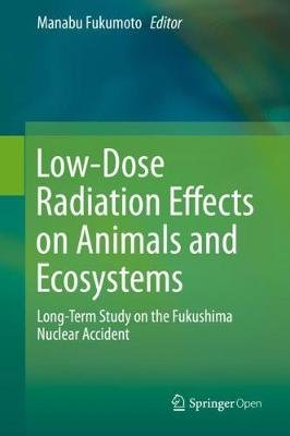 Low-Dose Radiation Effects on Animals and Ecosystems - Long-Term Study on the Fukushima Nuclear Accident (Hardcover, 1st ed....