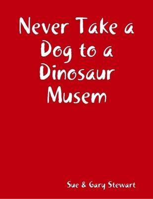 Never Take a Dog to a Dinosaur Musem (Electronic book text): Sue Stewart, Gary Stewart