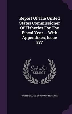 Report of the United States Commissioner of Fisheries for the Fiscal Year ... with Appendixes, Issue 877 (Hardcover): United...